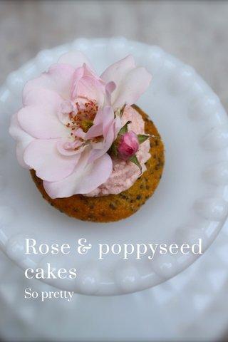 Rose & poppyseed cakes So pretty