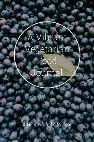 A Vibrant Vegetarian Food Journal JUNE // will frolic for food