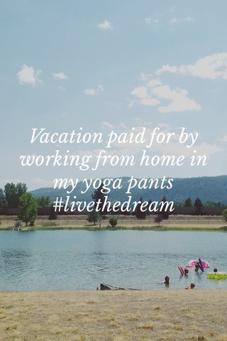 Vacation paid for by working from home in my yoga pants #livethedream