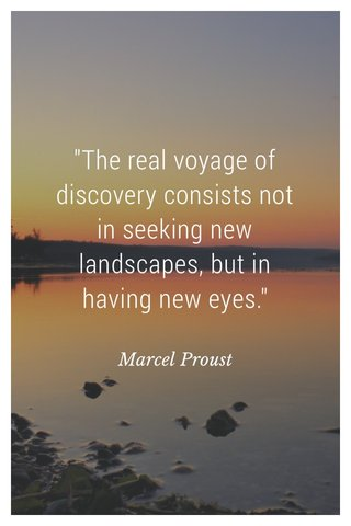 """""""The real voyage of discovery consists not in seeking new landscapes, but in having new eyes."""" Marcel Proust"""