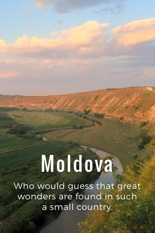 Moldova Who would guess that great wonders are found in such a small country.