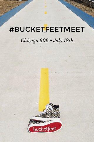 #BUCKETFEETMEET Chicago 606 • July 18th