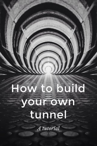 How to build your own tunnel A tutorial