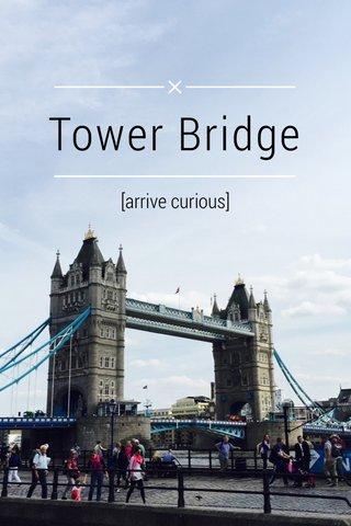 Tower Bridge [arrive curious]
