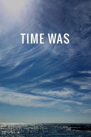 TIME WAS