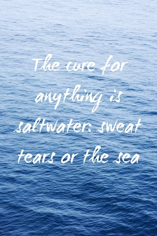 The cure for anything is saltwater: sweat tears or the sea