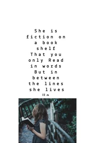 She is fiction on a book shelf That you only Read in words But in between the lines she lives Un captured