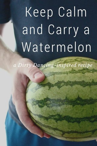 Keep Calm and Carry a Watermelon a Dirty Dancing-inspired recipe