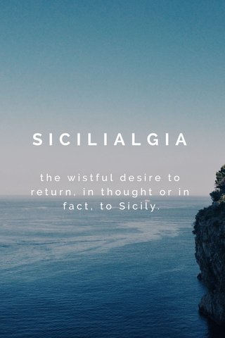 SICILIALGIA the wistful desire to return, in thought or in fact, to Sicily.
