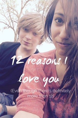 12 reasons I love you (Even though there's definitely more than 12)