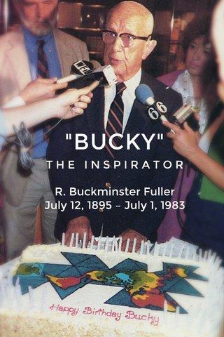 """""""BUCKY"""" T H E I N S P I R A T O R R. Buckminster Fuller July 12, 1895 – July 1, 1983"""