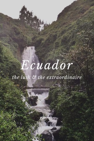 Ecuador the lush & the extraordinaire