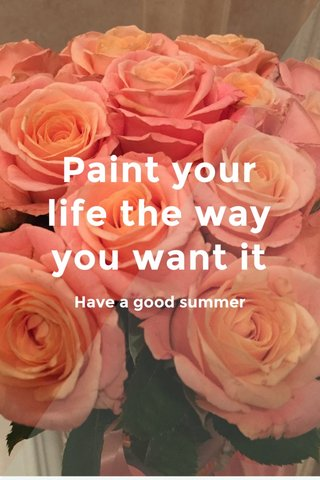 Paint your life the way you want it Have a good summer