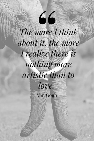 The more I think about it, the more I realize there is nothing more artistic than to love... Van Gogh