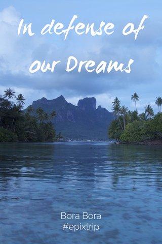 In defense of our Dreams Bora Bora #epixtrip