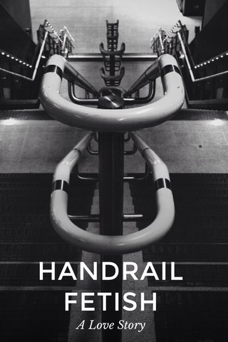 HANDRAIL FETISH A Love Story