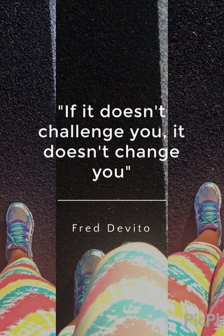 """""""If it doesn't challenge you, it doesn't change you"""" Fred Devito"""