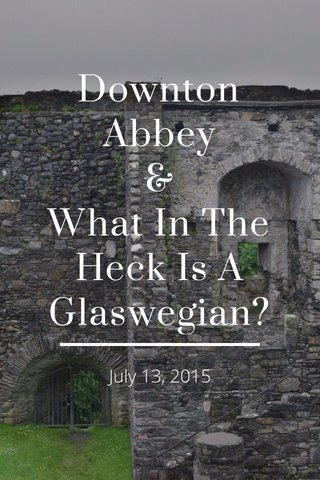 Downton Abbey & What In The Heck Is A Glaswegian? July 13, 2015