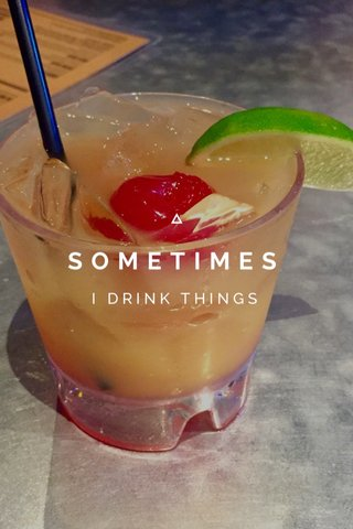 SOMETIMES I DRINK THINGS