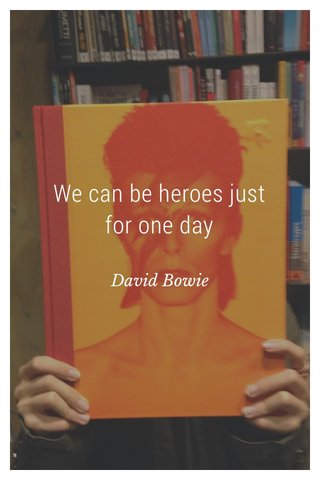 We can be heroes just for one day David Bowie