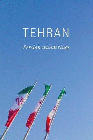 TEHRAN Persian wanderings