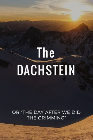"The DACHSTEIN OR ""THE DAY AFTER WE DID THE GRIMMING"""