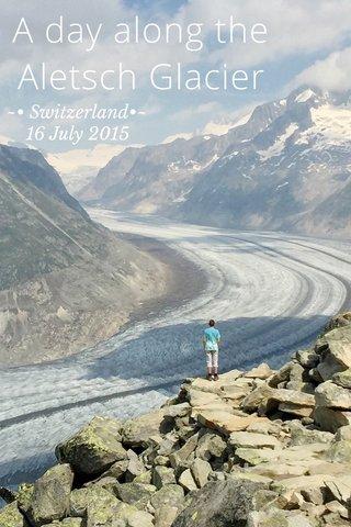 A day along the Aletsch Glacier ~• Switzerland•~ 16 July 2015