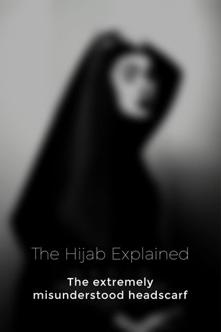 The Hijab Explained The extremely misunderstood headscarf