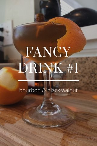 FANCY DRINK #1 bourbon & black walnut
