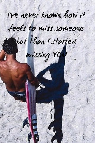 I've never known how it feels to miss someone but than I started missing YOU
