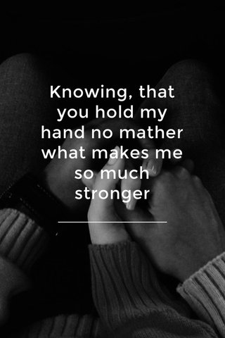 Knowing, that you hold my hand no mather what makes me so much stronger