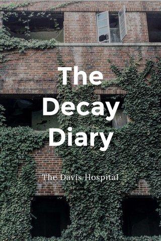 The Decay Diary The Davis Hospital