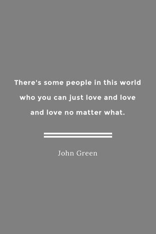 There's some people in this world who you can just love and love and love no matter what. John Green
