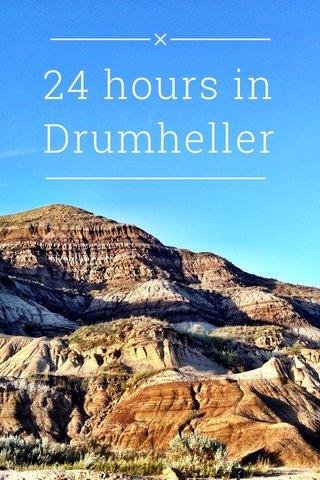 24 hours in Drumheller