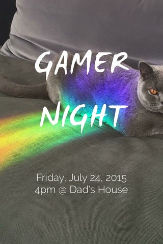 GAMER NIGHT Friday, July 24, 2015 4pm @ Dad's House