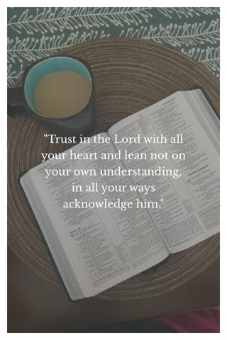 """""""Trust in the Lord with all your heart and lean not on your own understanding, in all your ways acknowledge him."""""""