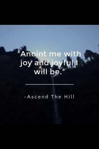 """""""Anoint me with joy and joyful I will be."""" ~Ascend The Hill"""