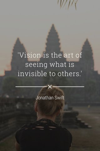 'Vision is the art of seeing what is invisible to others.' Jonathan Swift