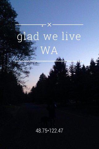 glad we live WA 48.75•122.47