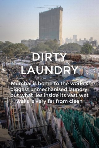 DIRTY LAUNDRY Mumbai is home to the world's biggest unmechanised laundry, but what lies inside its vast wet walls is very far from clean