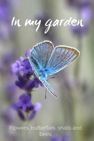 In my garden Flowers, butterflies, snails and bees