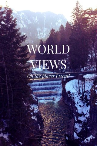 WORLD VIEWS Oh the places I went!