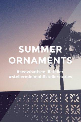 SUMMER ORNAMENTS #seewhatisee #steller #stellerminimal #stellerstories