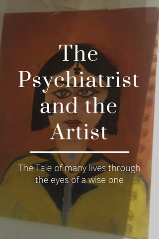 The Psychiatrist and the Artist The Tale of many lives through the eyes of a wise one