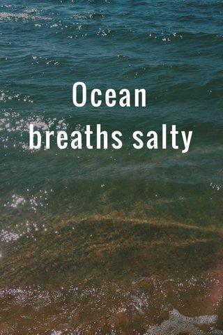 Ocean breaths salty