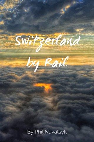 Switzerland by Rail By Phil Navatsyk