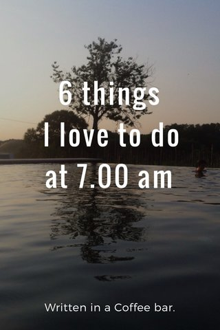 6 things I love to do at 7.00 am Written in a Coffee bar.