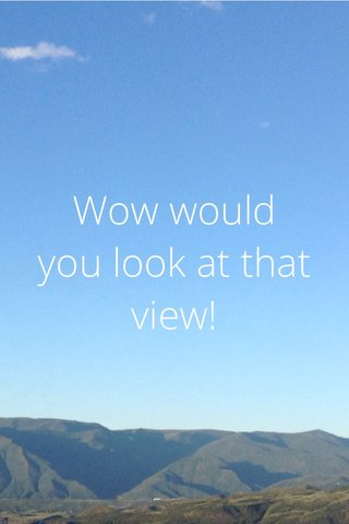 Wow would you look at that view!