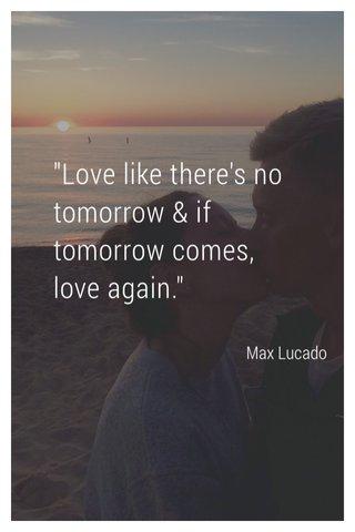 """Love like there's no tomorrow & if tomorrow comes, love again."" Max Lucado"
