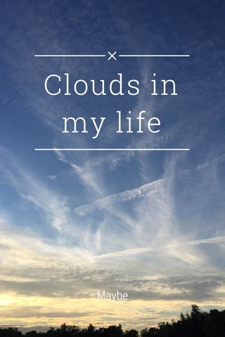 Clouds in my life Maybe